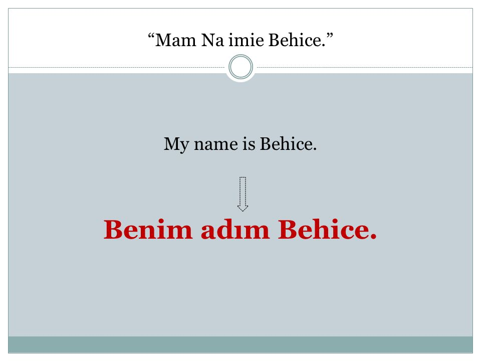 Mam Na imie Behice. My name is Behice. Benim adım Behice.
