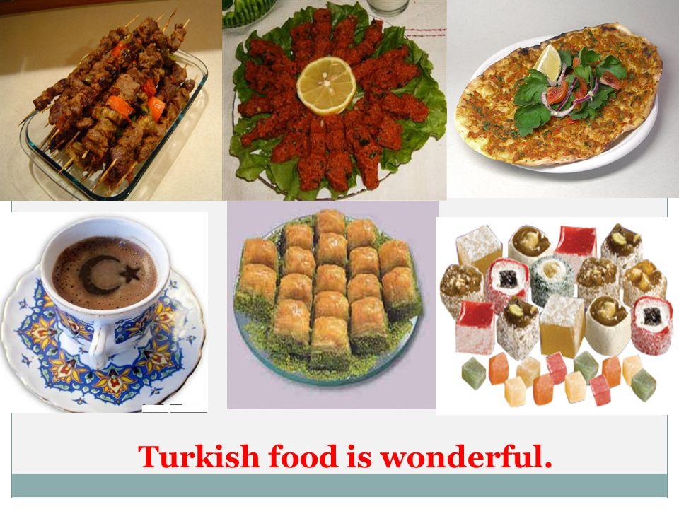 Turkish food is wonderful.