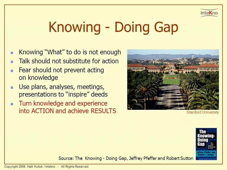 Knowing - Doing Gap Source: The Knowing - Doing Gap, Jeffrey Pfeffer and Robert Sutton Stanford University Knowing What to do is not enough Talk should not substitute for action Fear should not prevent acting on knowledge Use plans, analyses, meetings, presentations to inspire deeds Turn knowledge and experience into ACTION and achieve RESULTS Copyright 2008, Halil Kulluk / Intekno - All Rights Reserved