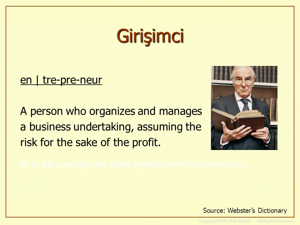 Girişimci en | tre-pre-neur A person who organizes and manages a business undertaking, assuming the risk for the sake of the profit.