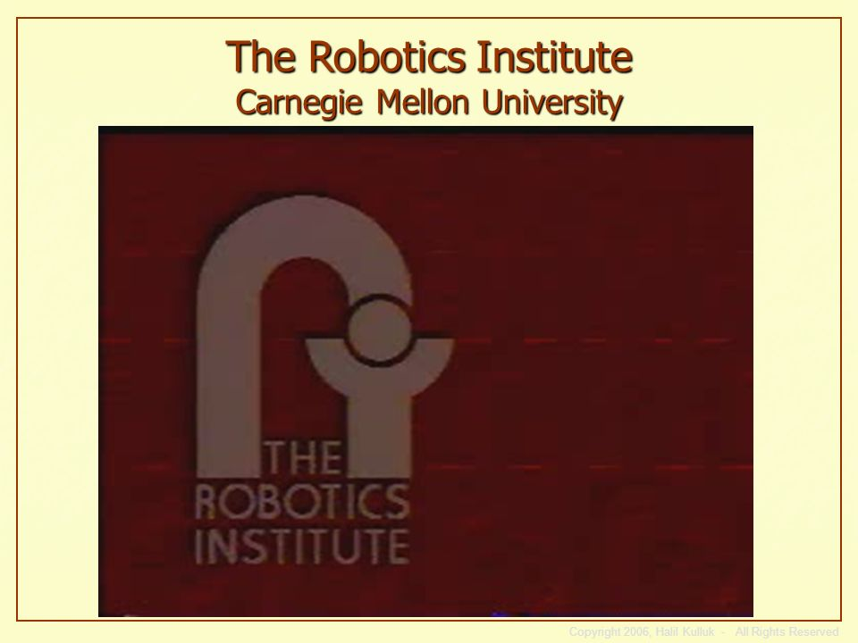 The Robotics Institute Carnegie Mellon University Copyright 2006, Halil Kulluk - All Rights Reserved