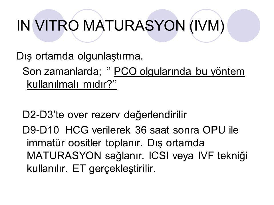 IN VITRO MATURASYON (IVM) Dış ortamda olgunlaştırma. Son zamanlarda; PCO olgularında bu yöntem kullanılmalı mıdır? D2-D3te over rezerv değerlendirilir