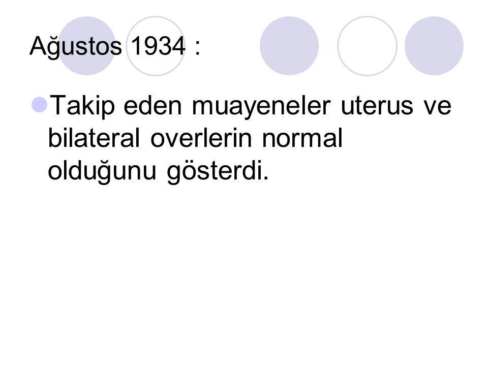 Ağustos 1934 : Takip eden muayeneler uterus ve bilateral overlerin normal olduğunu gösterdi.