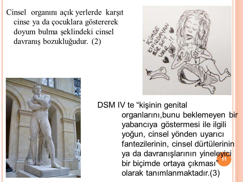 Cinsel organını açık yerlerde karşıt cinse ya da çocuklara göstererek doyum bulma şeklindeki cinsel davranış bozukluğudur. (2) DSM IV te kişinin genit