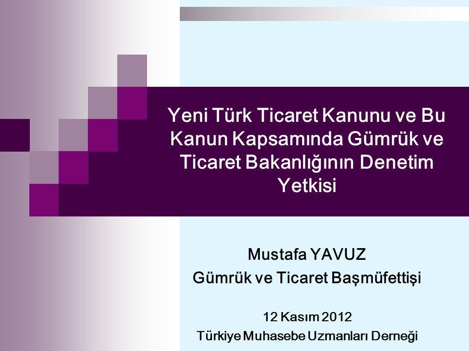 Yeni Türk Ticaret Kanunu ve Bu Kanun Kapsamında Gümrük ve Ticaret Bakanlığının Denetim Yetkisi Mustafa YAVUZ Gümrük ve Ticaret Başmüfettişi 12 Kasım 2