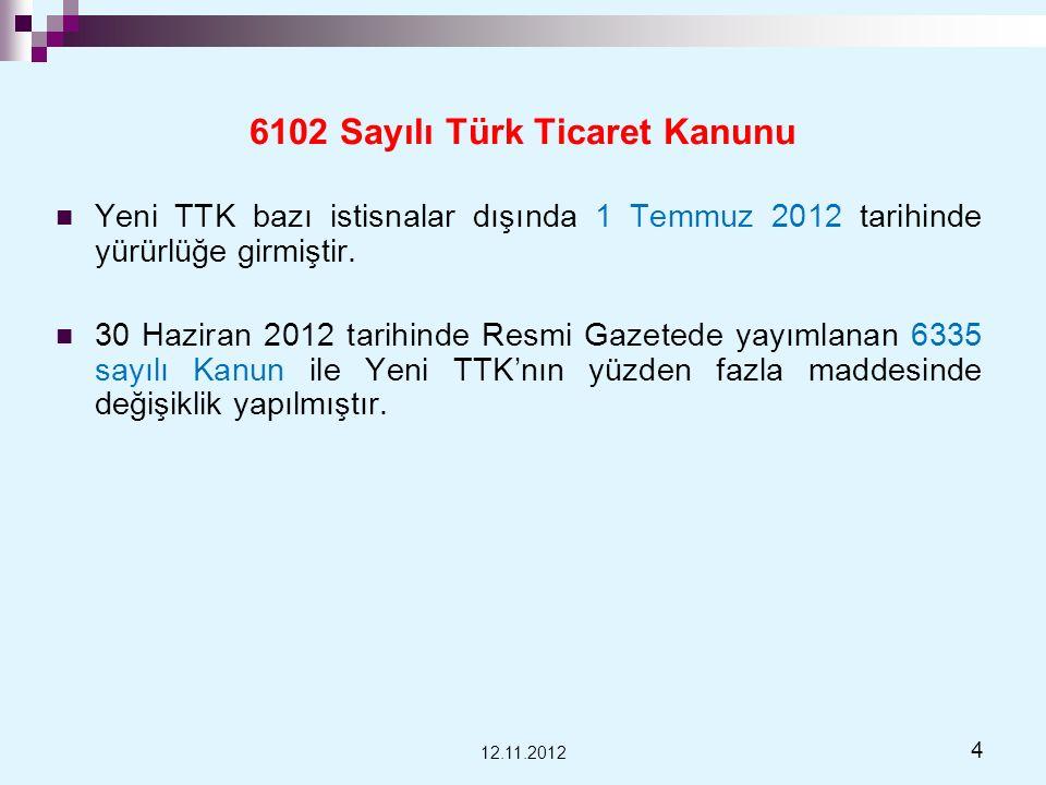 6102 Sayılı Türk Ticaret Kanunu Yeni TTK bazı istisnalar dışında 1 Temmuz 2012 tarihinde yürürlüğe girmiştir. 30 Haziran 2012 tarihinde Resmi Gazetede