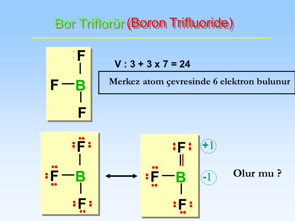 Bor Triflorür (Boron Trifluoride) V : 3 + 3 x 7 = 24 Olur mu ? Merkez atom çevresinde 6 elektron bulunur + - F F F B F F F B F F F B