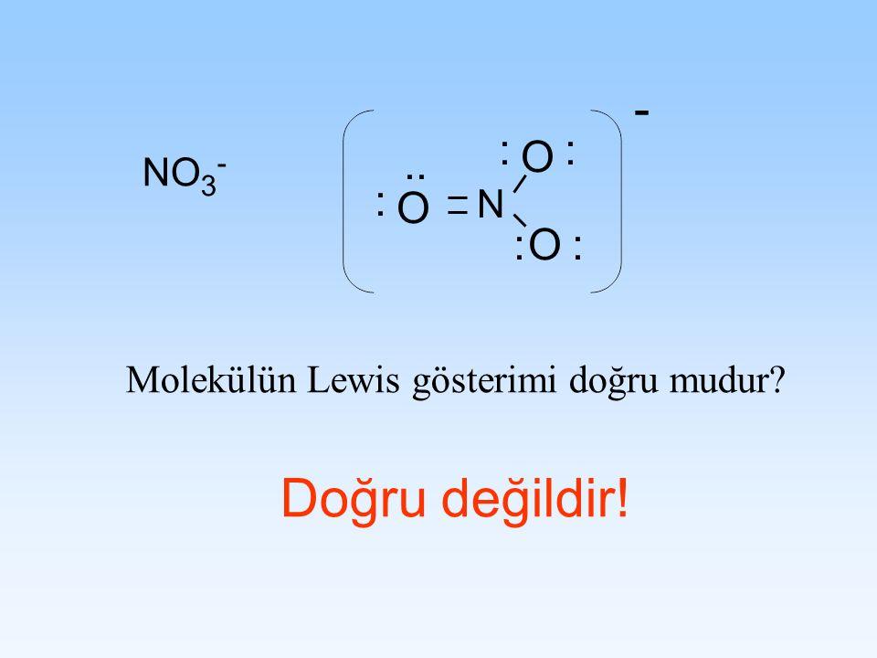 NO 3 - Molekülün Lewis gösterimi doğru mudur? Doğru değildir! N O O O : : : :.. : -