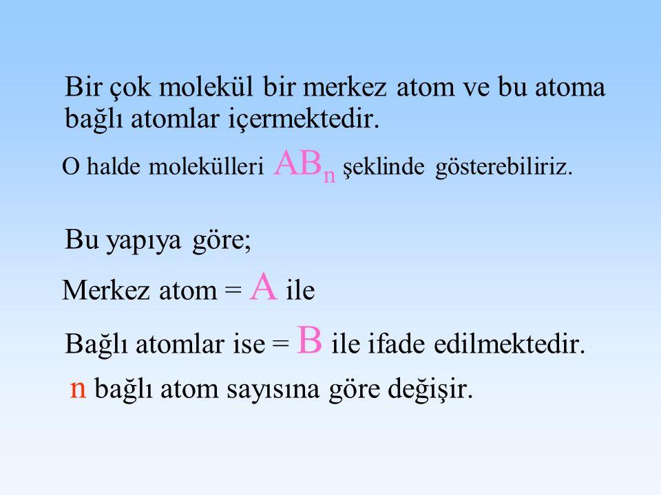 Bir çok molekül bir merkez atom ve bu atoma bağlı atomlar içermektedir. O halde molekülleri AB n şeklinde gösterebiliriz. Bu yapıya göre; Merkez atom