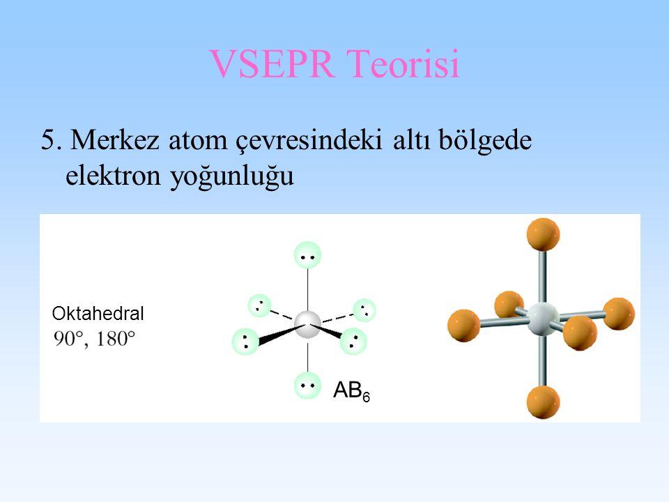 VSEPR Teorisi 5. Merkez atom çevresindeki altı bölgede elektron yoğunluğu Oktahedral AB 6