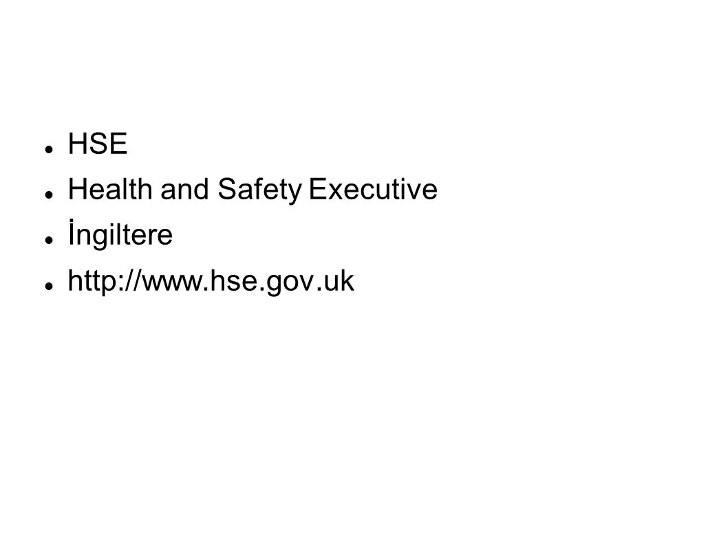 HSE Health and Safety Executive İngiltere http://www.hse.gov.uk