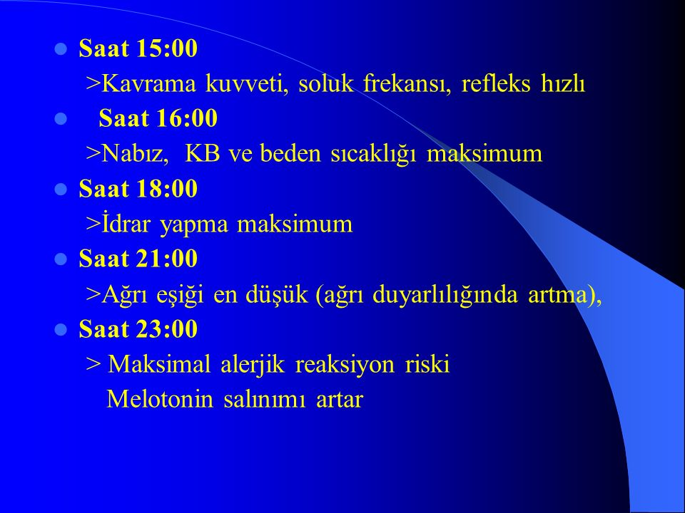 Saat 15:00 >Kavrama kuvveti, soluk frekansı, refleks hızlı Saat 16:00 >Nabız, KB ve beden sıcaklığı maksimum Saat 18:00 >İdrar yapma maksimum Saat 21: