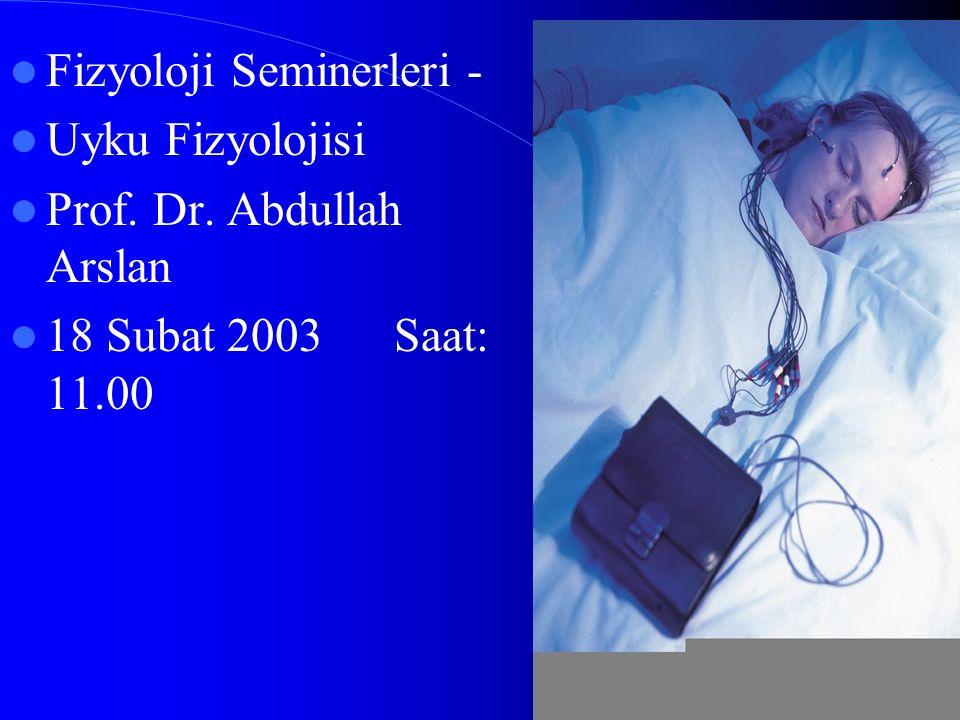 Fizyoloji Seminerleri - Uyku Fizyolojisi Prof. Dr. Abdullah Arslan 18 Subat 2003 Saat: 11.00