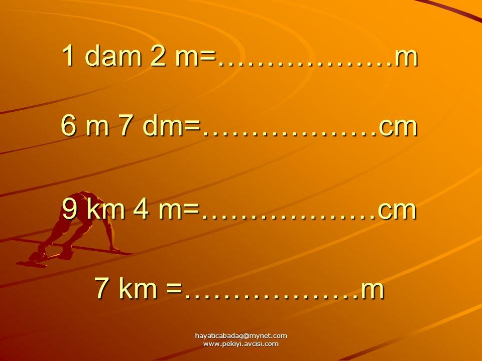 hayaticabadag@mynet.com www.pekiyi.avcisi.com 1 dam 2 m=………………m 6 m 7 dm=………………cm 9 km 4 m=………………cm 7 km =………………m