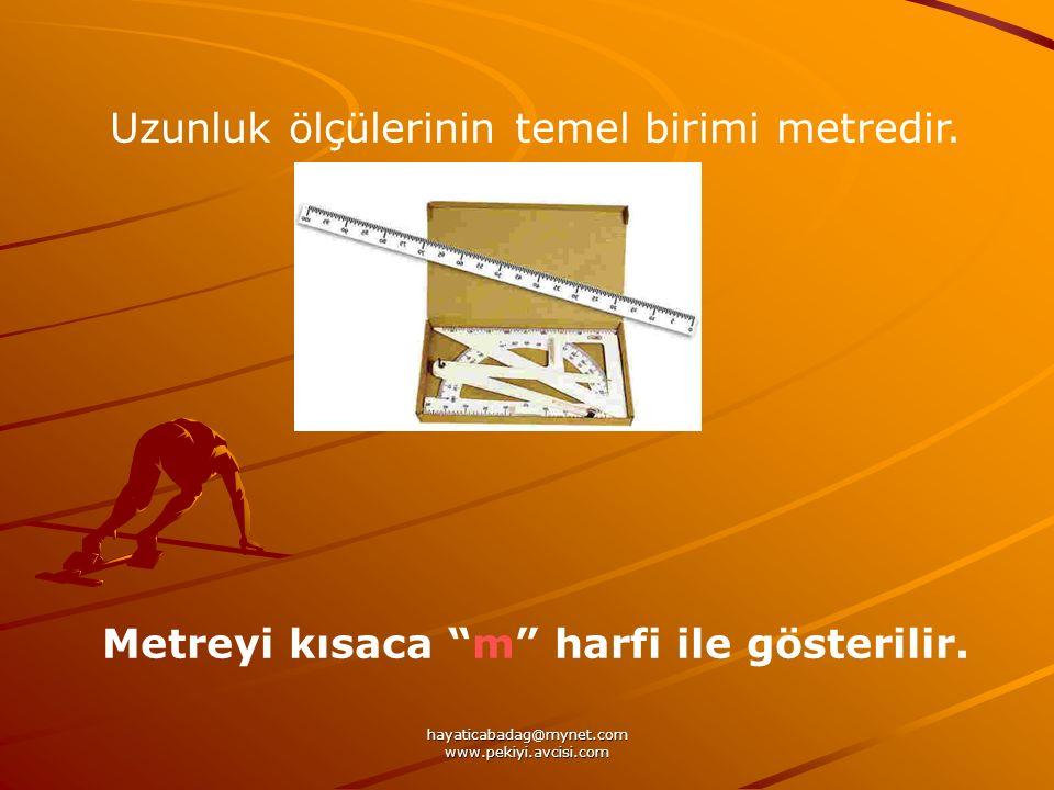 hayaticabadag@mynet.com www.pekiyi.avcisi.com Uzunluk ölçülerinin temel birimi metredir. Metreyi kısaca m harfi ile gösterilir.