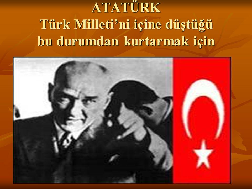 ATATÜRK Türk Milleti'ni içine düştüğü bu durumdan kurtarmak için