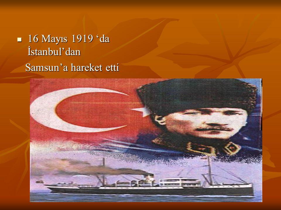16 Mayıs 1919 'da İstanbul'dan Samsun'a hareket etti