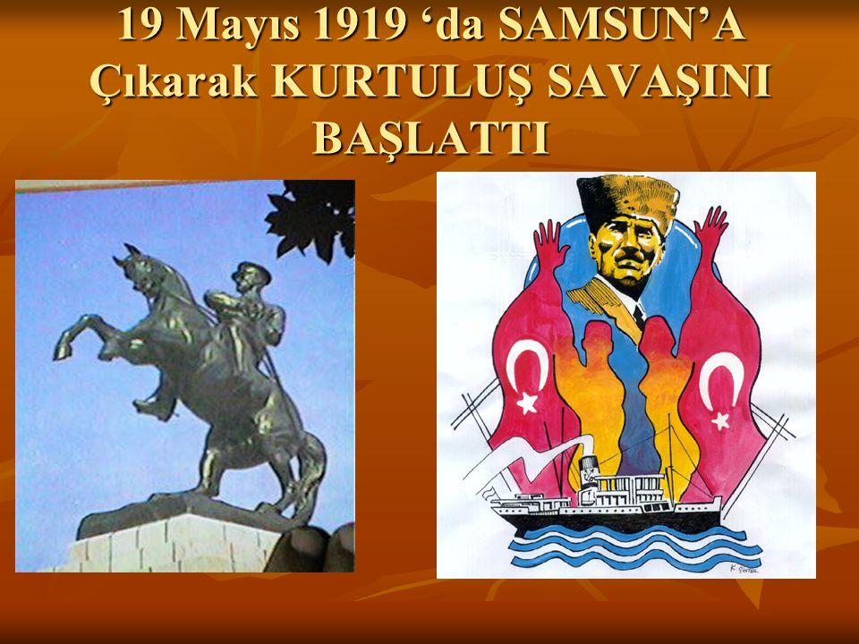 19 Mayıs 1919 'da SAMSUN'A Çıkarak KURTULUŞ SAVAŞINI BAŞLATTI