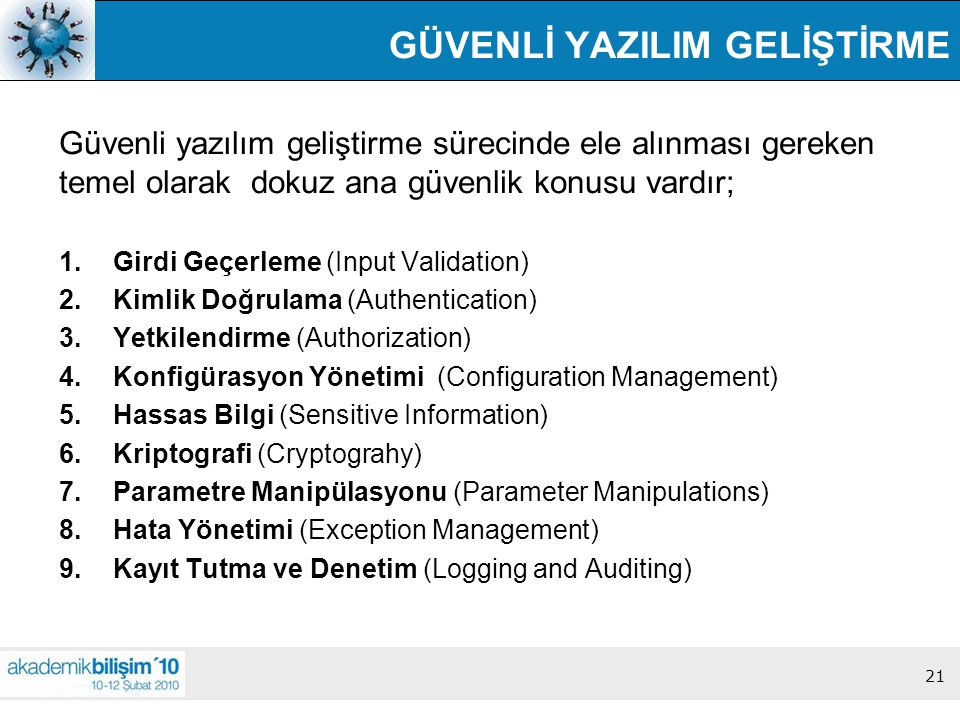 21 GÜVENLİ YAZILIM GELİŞTİRME Güvenli yazılım geliştirme sürecinde ele alınması gereken temel olarak dokuz ana güvenlik konusu vardır; 1.Girdi Geçerleme (Input Validation) 2.Kimlik Doğrulama (Authentication) 3.Yetkilendirme (Authorization) 4.Konfigürasyon Yönetimi (Configuration Management) 5.Hassas Bilgi (Sensitive Information) 6.Kriptografi (Cryptograhy) 7.Parametre Manipülasyonu (Parameter Manipulations) 8.Hata Yönetimi (Exception Management) 9.Kayıt Tutma ve Denetim (Logging and Auditing) 21