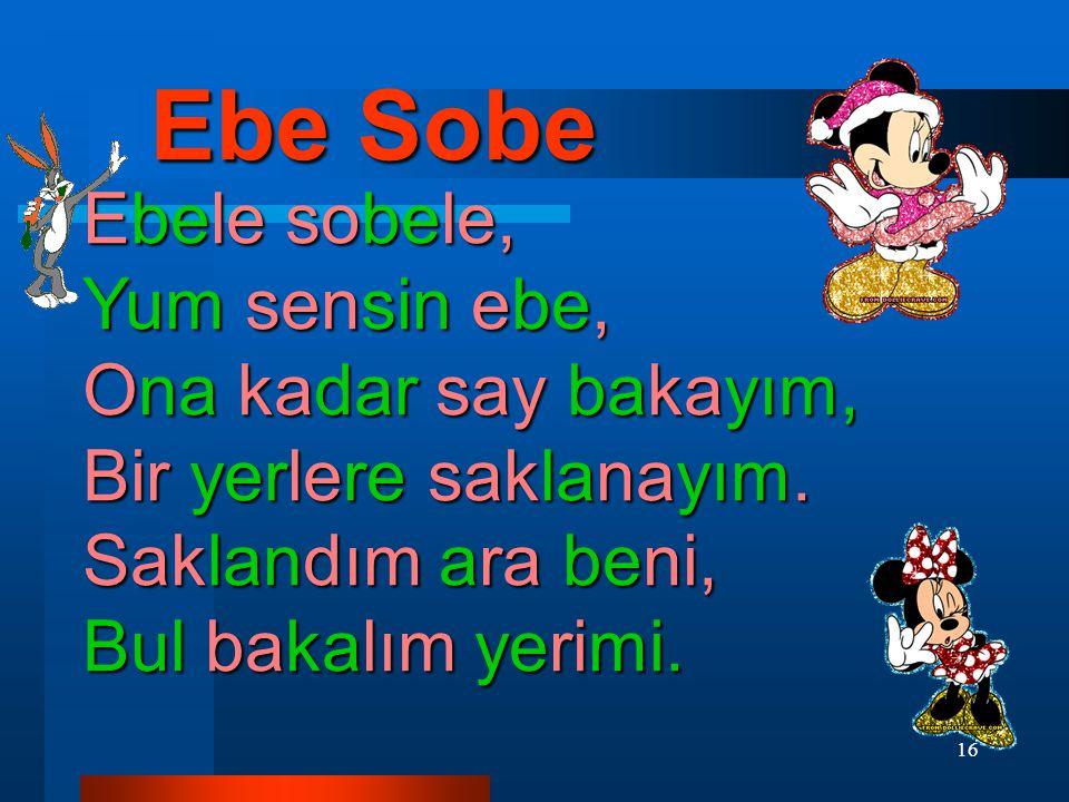 16 Ebe Sobe Ebele sobele, Yum sensin ebe, Ona kadar say bakayım, Bir yerlere saklanayım.