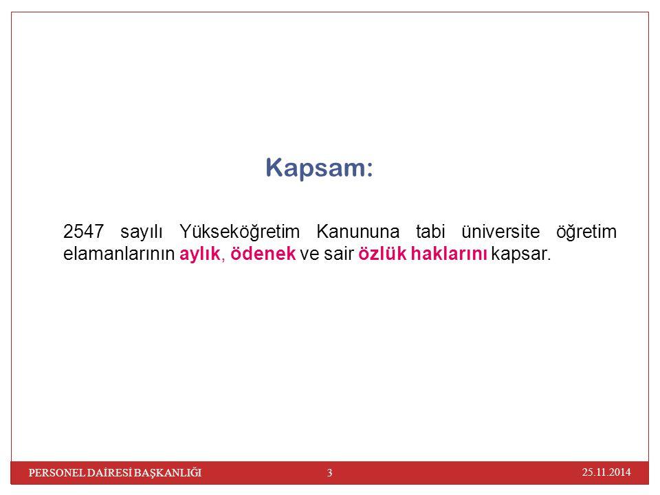Kapsam: 2547 sayılı Yükseköğretim Kanununa tabi üniversite öğretim elamanlarının aylık, ödenek ve sair özlük haklarını kapsar. 25.11.2014 3 PERSONEL D