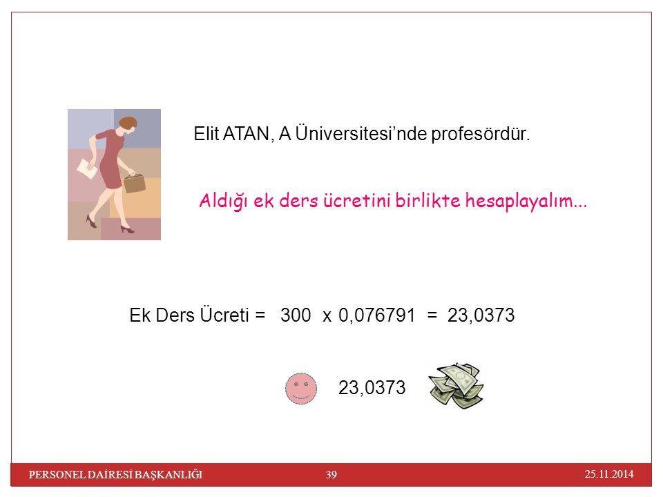 25.11.2014 PERSONEL DAİRESİ BAŞKANLIĞI 39 Aldığı ek ders ücretini birlikte hesaplayalım... Elit ATAN, A Üniversitesi'nde profesördür. 23,0373 Ek Ders