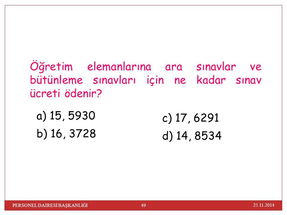 25.11.2014 49 PERSONEL DAİRESİ BAŞKANLIĞI Öğretim elemanlarına ara sınavlar ve bütünleme sınavları için ne kadar sınav ücreti ödenir? a) 15, 5930 b) 1