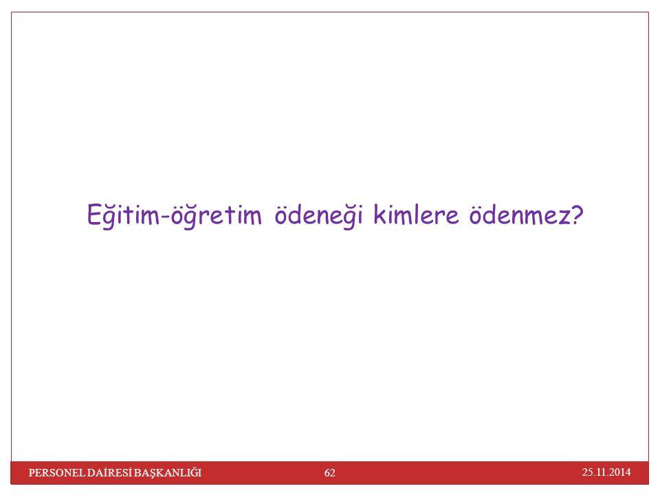 25.11.2014 62 PERSONEL DAİRESİ BAŞKANLIĞI Eğitim-öğretim ödeneği kimlere ödenmez?