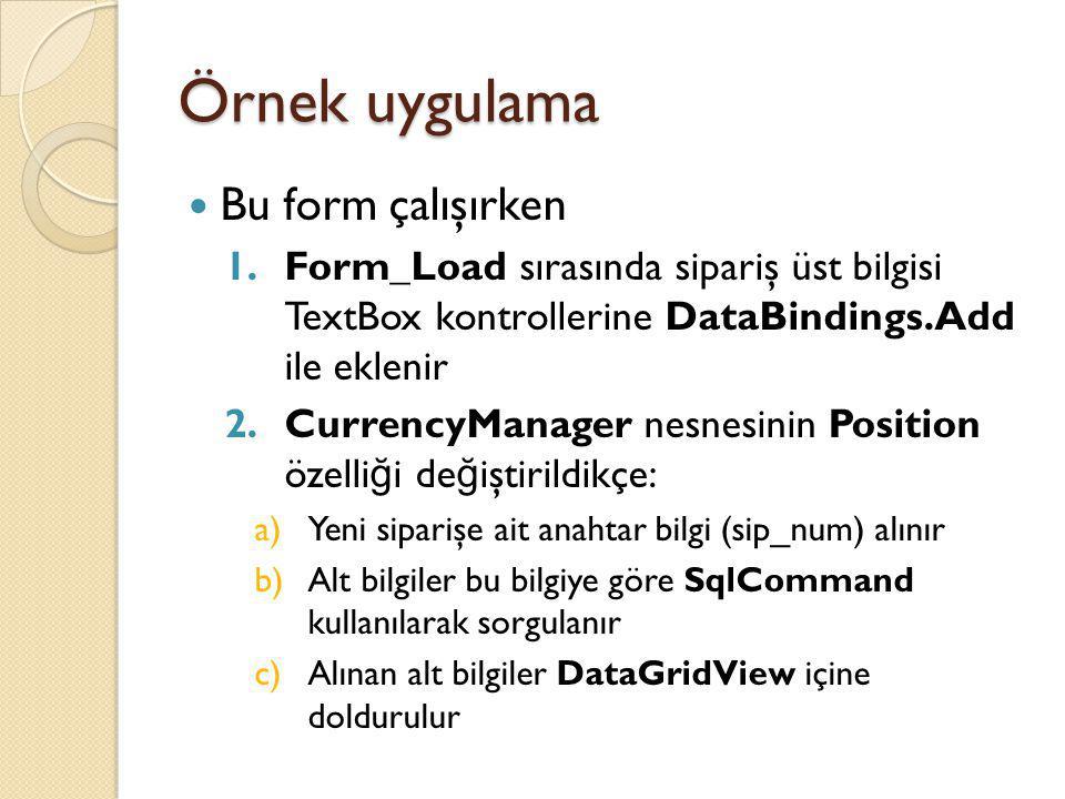 Örnek uygulama Bu form çalışırken 1.Form_Load sırasında sipariş üst bilgisi TextBox kontrollerine DataBindings.Add ile eklenir 2.CurrencyManager nesne