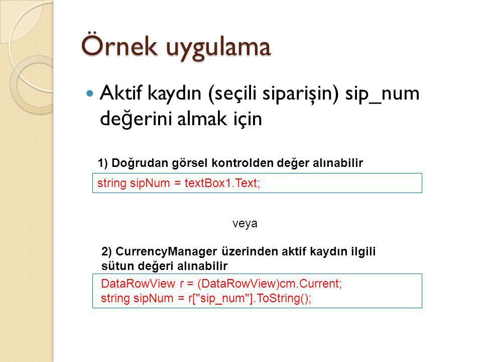 Örnek uygulama Aktif kaydın (seçili siparişin) sip_num de ğ erini almak için string sipNum = textBox1.Text; veya DataRowView r = (DataRowView)cm.Curre