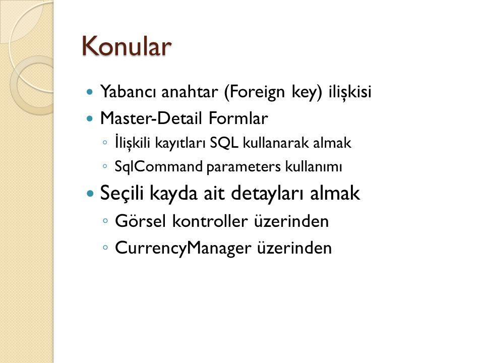 Konular Yabancı anahtar (Foreign key) ilişkisi Master-Detail Formlar ◦ İ lişkili kayıtları SQL kullanarak almak ◦ SqlCommand parameters kullanımı Seçi