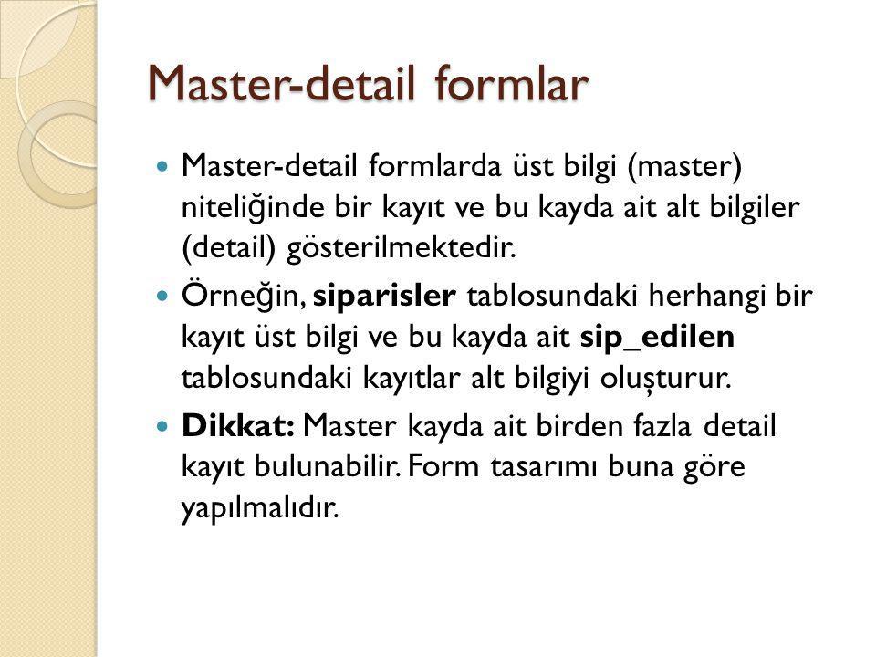 Master-detail formlar Örnek bir form: Sipariş (master) ve siparişe ait ürünler (detail) listelenmektedir Üst bilgi (master): Sipariş Alt bilgiler(detail): Ürünler