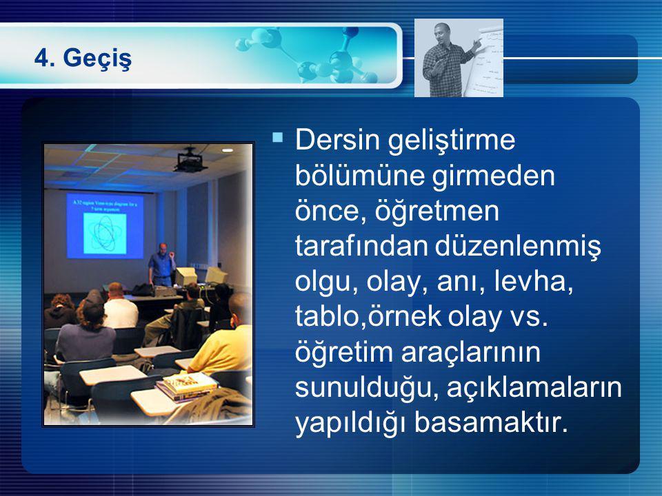 4. Geçiş  Dersin geliştirme bölümüne girmeden önce, öğretmen tarafından düzenlenmiş olgu, olay, anı, levha, tablo,örnek olay vs. öğretim araçlarının