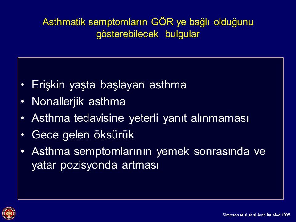 Asthmatik semptomların GÖR ye bağlı olduğunu gösterebilecek bulgular Erişkin yaşta başlayan asthma Nonallerjik asthma Asthma tedavisine yeterli yanıt alınmaması Gece gelen öksürük Asthma semptomlarının yemek sonrasında ve yatar pozisyonda artması Simpson et al.et al.Arch Int Med 1995