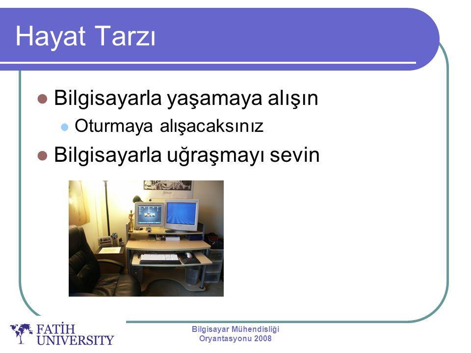 Bilgisayar Mühendisliği Oryantasyonu 2008 Hayat Tarzı Bilgisayarla yaşamaya alışın Oturmaya alışacaksınız Bilgisayarla uğraşmayı sevin