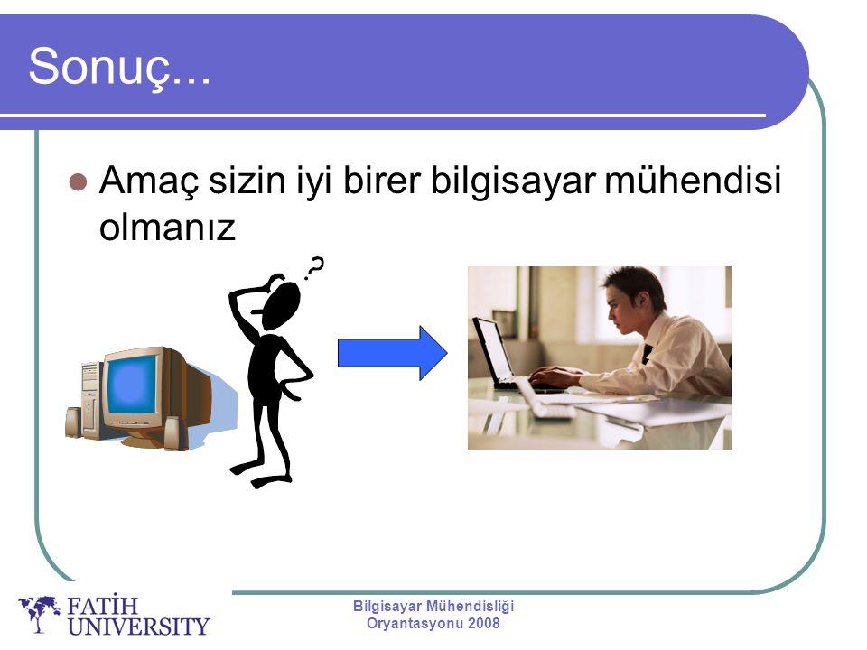Bilgisayar Mühendisliği Oryantasyonu 2008 Sonuç... Amaç sizin iyi birer bilgisayar mühendisi olmanız