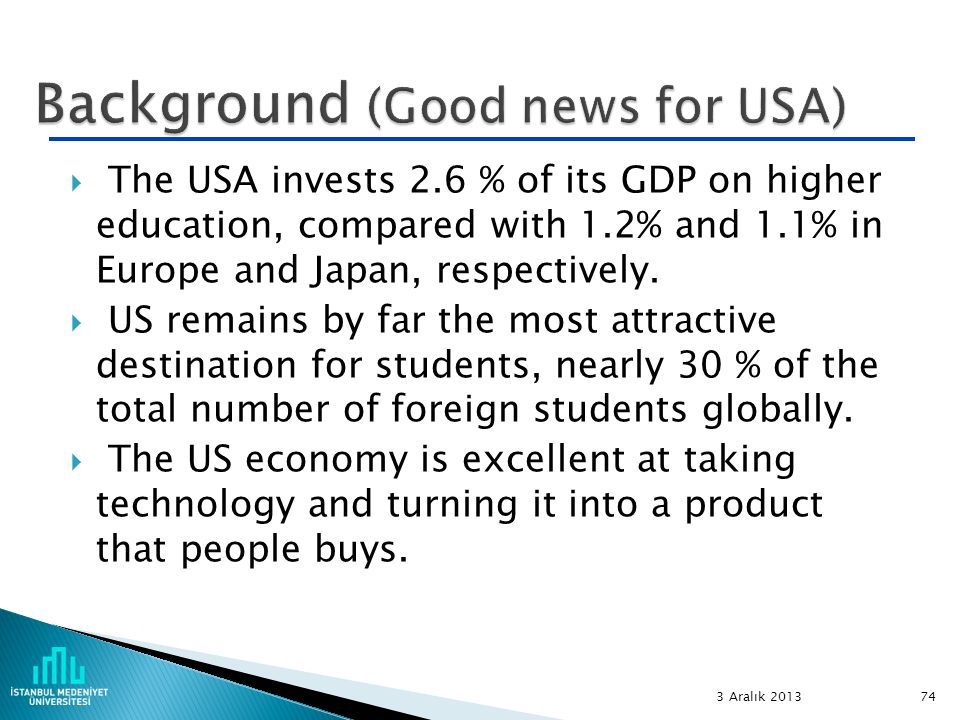 74  The USA invests 2.6 % of its GDP on higher education, compared with 1.2% and 1.1% in Europe and Japan, respectively.