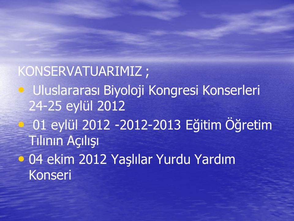 KONSERVATUARIMIZ ; Uluslararası Biyoloji Kongresi Konserleri 24-25 eylül 2012 01 eylül 2012 -2012-2013 Eğitim Öğretim Tılının Açılışı 04 ekim 2012 Yaş