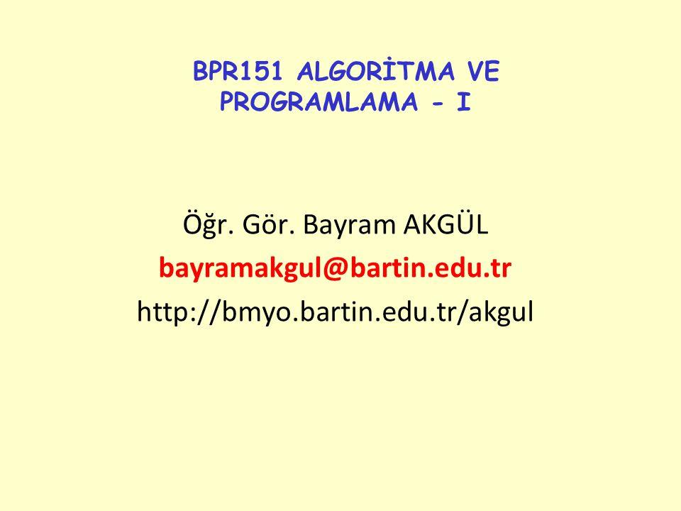 BPR151 ALGORİTMA VE PROGRAMLAMA - I Öğr. Gör. Bayram AKGÜL bayramakgul@bartin.edu.tr http://bmyo.bartin.edu.tr/akgul