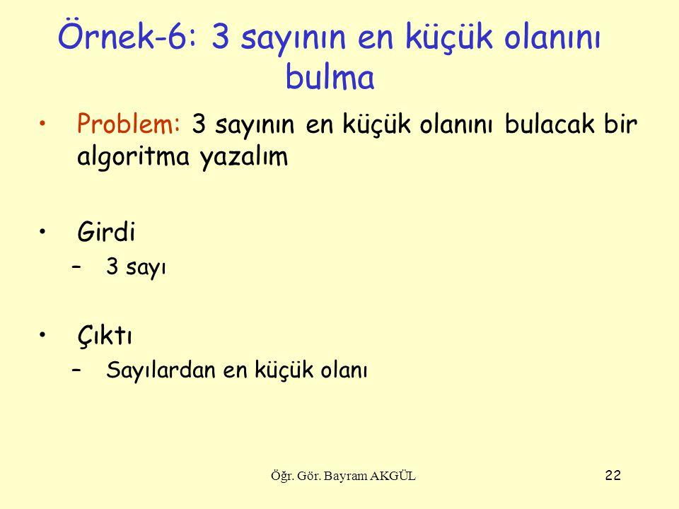 22 Örnek-6: 3 sayının en küçük olanını bulma Problem: 3 sayının en küçük olanını bulacak bir algoritma yazalım Girdi –3 sayı Çıktı –Sayılardan en küçü