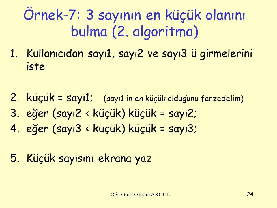 24 1.Kullanıcıdan sayı1, sayı2 ve sayı3 ü girmelerini iste 2.küçük = sayı1; (sayı1 in en küçük olduğunu farzedelim) 3.eğer (sayı2 < küçük) küçük = say