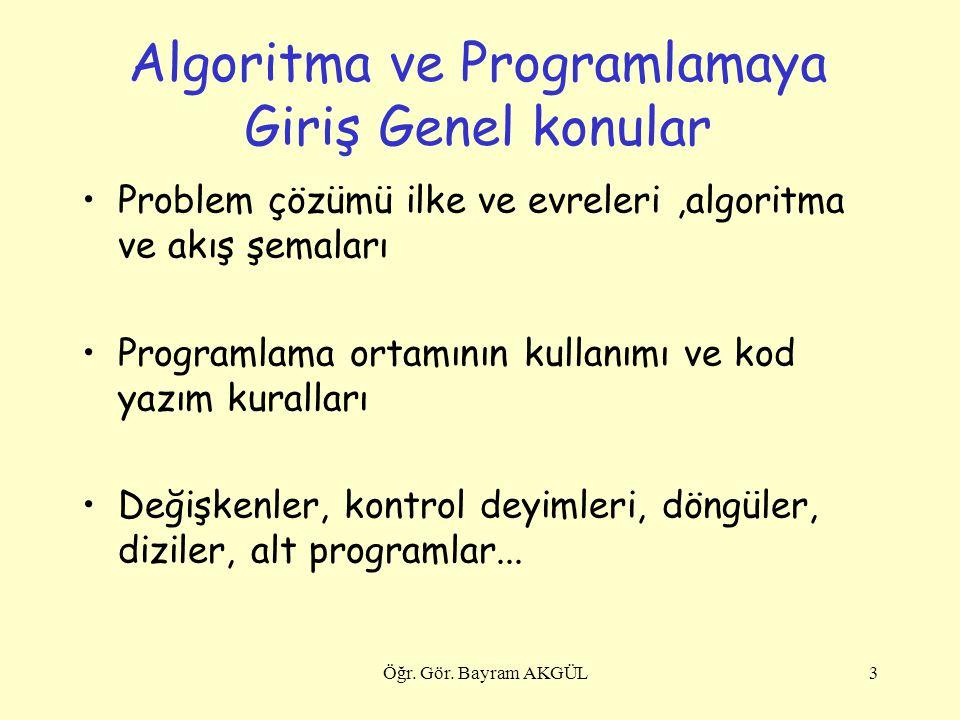 Algoritma ve Programlamaya Giriş Genel konular Problem çözümü ilke ve evreleri,algoritma ve akış şemaları Programlama ortamının kullanımı ve kod yazım