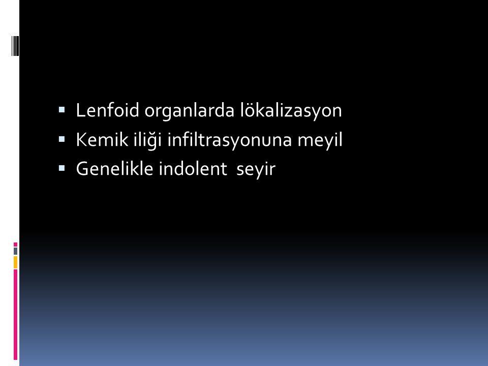  Lenfoid organlarda lökalizasyon  Kemik iliği infiltrasyonuna meyil  Genelikle indolent seyir