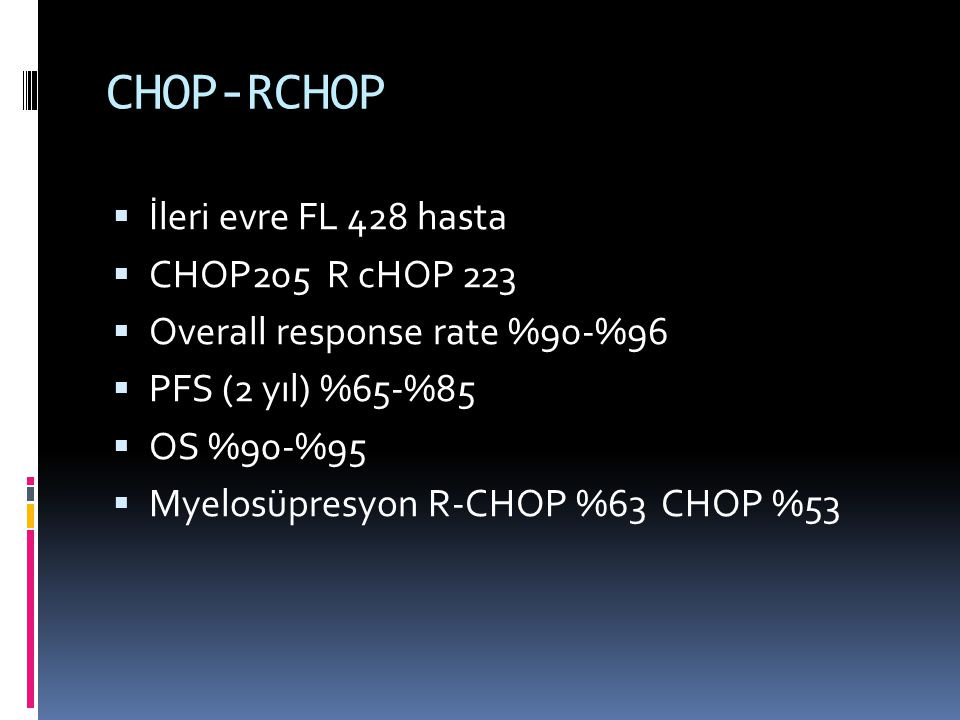 CHOP-RCHOP  İleri evre FL 428 hasta  CHOP205 R cHOP 223  Overall response rate %90-%96  PFS (2 yıl) %65-%85  OS %90-%95  Myelosüpresyon R-CHOP %