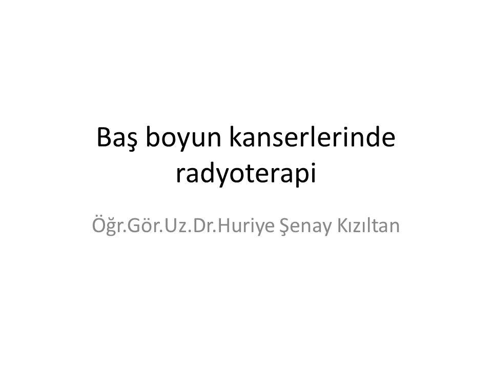 Baş boyun kanserlerinde radyoterapi Öğr.Gör.Uz.Dr.Huriye Şenay Kızıltan