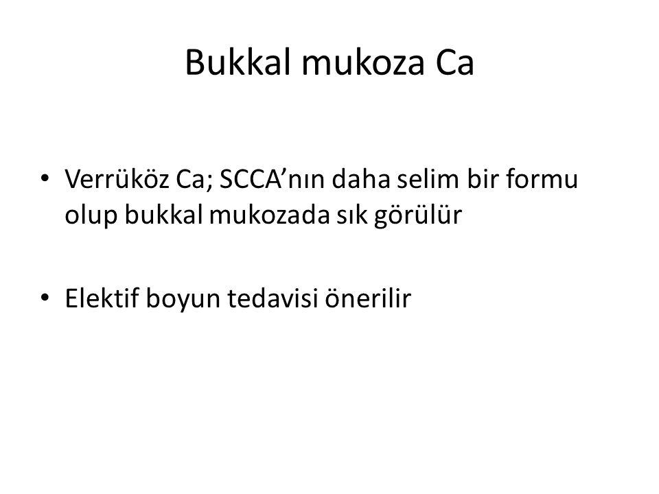Bukkal mukoza Ca Verrüköz Ca; SCCA'nın daha selim bir formu olup bukkal mukozada sık görülür Elektif boyun tedavisi önerilir