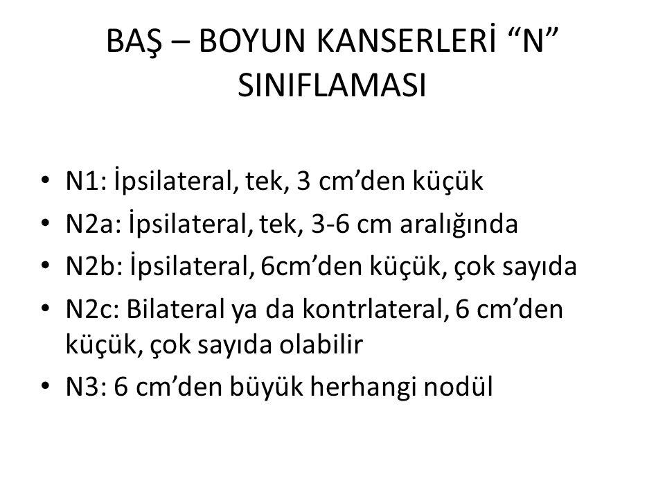 """BAŞ – BOYUN KANSERLERİ """"N"""" SINIFLAMASI N1: İpsilateral, tek, 3 cm'den küçük N2a: İpsilateral, tek, 3-6 cm aralığında N2b: İpsilateral, 6cm'den küçük,"""