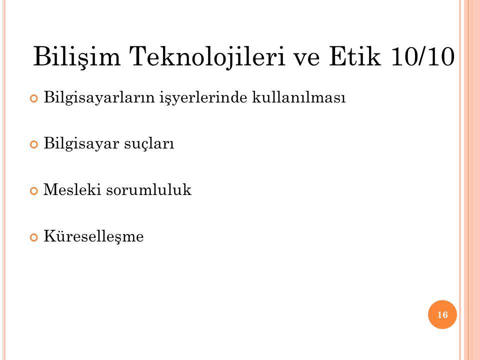Bilgisayarların işyerlerinde kullanılması Bilgisayar suçları Mesleki sorumluluk Küreselleşme 16 Bilişim Teknolojileri ve Etik 10/10