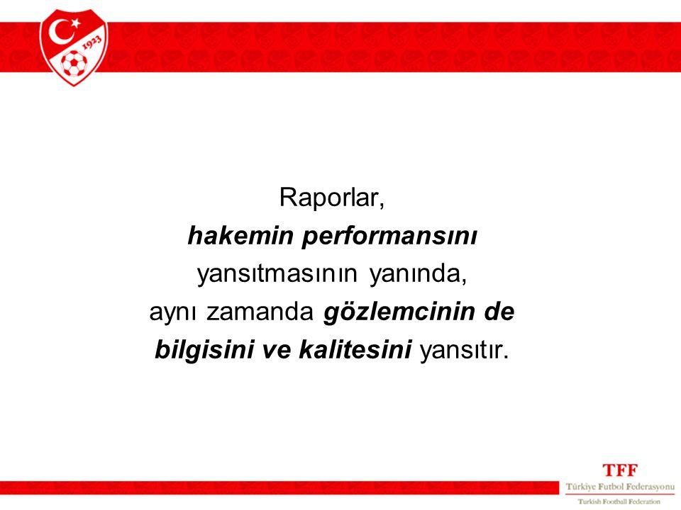 Raporlar, hakemin performansını yansıtmasının yanında, aynı zamanda gözlemcinin de bilgisini ve kalitesini yansıtır.