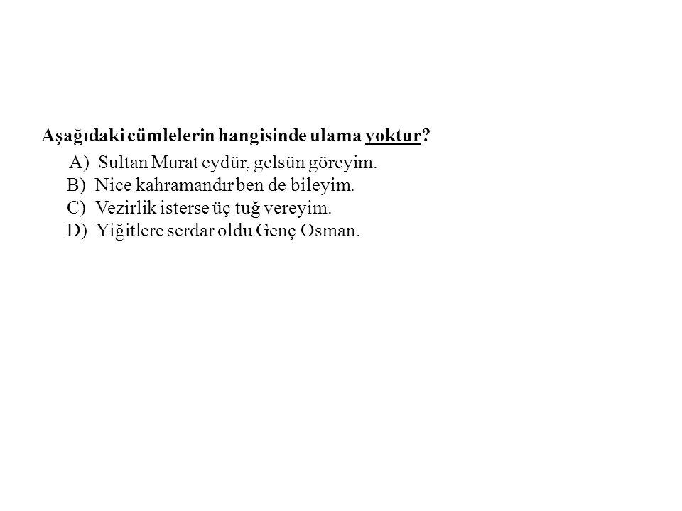 Aşağıdaki cümlelerin hangisinde ulama yoktur.A) Sultan Murat eydür, gelsün göreyim.